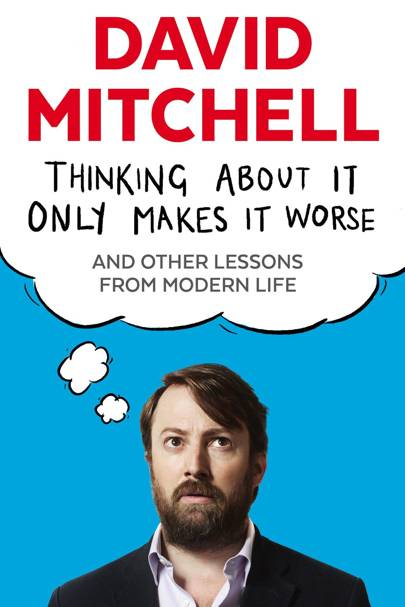 Thinking About It Only Makes It Worse, by David Mitchell