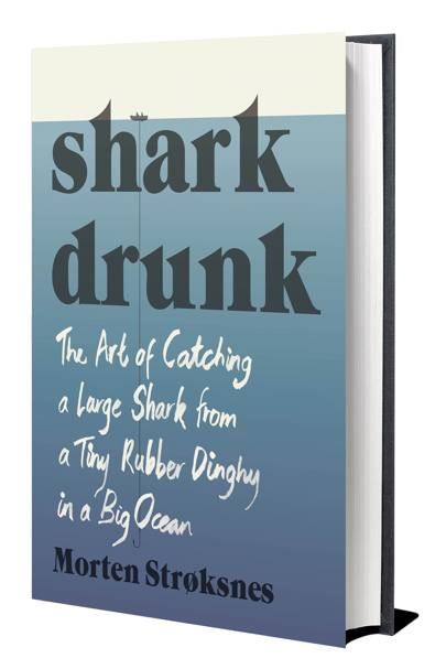 Shark Drunk: The Art Of Catching A Large Shark From A Tiny Rubber Dinghy In A Big Ocean, by Morten Stoksnes