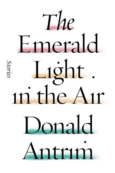 The Emerald Light In The Air, by Donald Antrim
